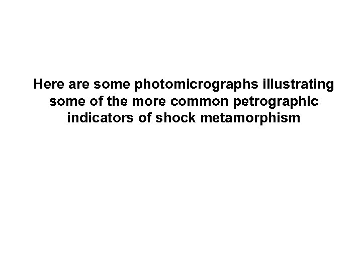 Here are some photomicrographs illustrating some of the more common petrographic indicators of shock