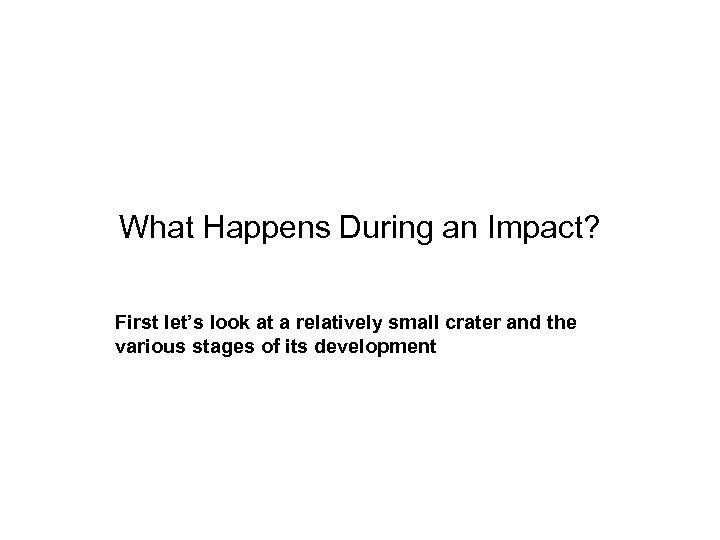 What Happens During an Impact? First let's look at a relatively small crater and