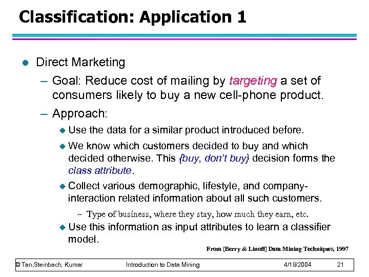 Classification: Application 1 l Direct Marketing – Goal: Reduce cost of mailing by targeting