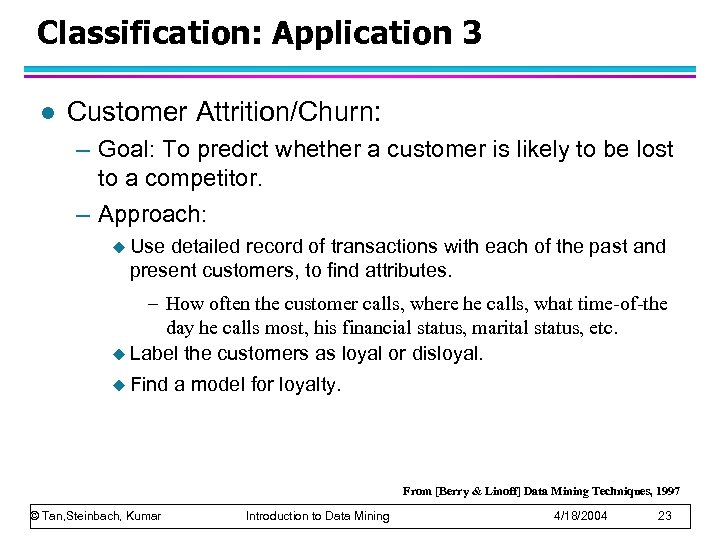Classification: Application 3 l Customer Attrition/Churn: – Goal: To predict whether a customer is