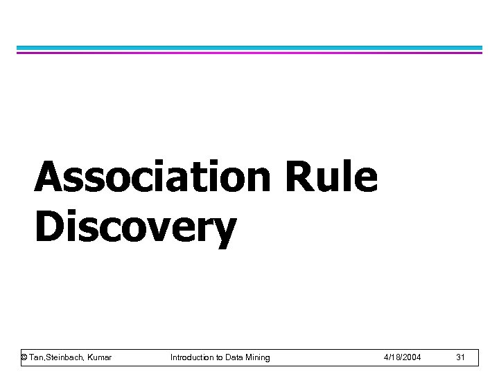 Association Rule Discovery © Tan, Steinbach, Kumar Introduction to Data Mining 4/18/2004 31