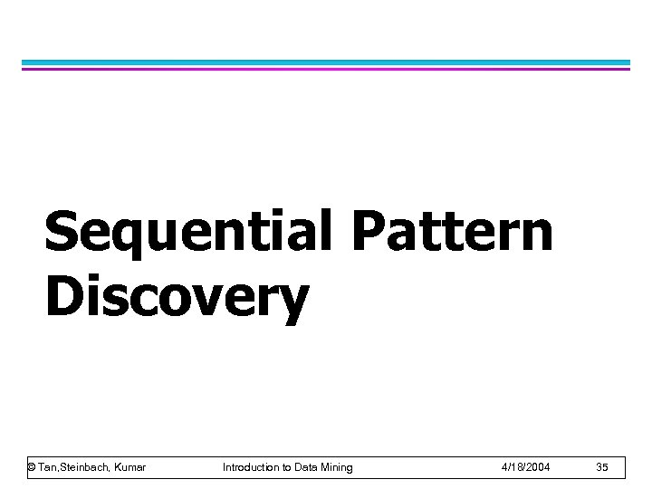 Sequential Pattern Discovery © Tan, Steinbach, Kumar Introduction to Data Mining 4/18/2004 35