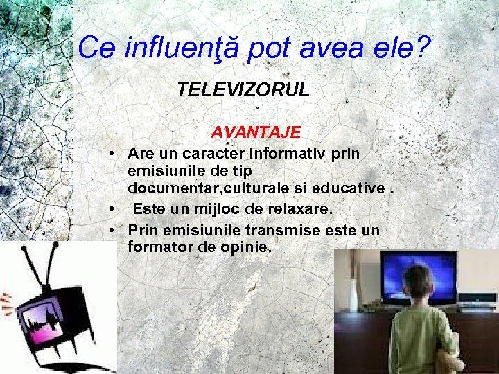 Ce influenţă pot avea ele? TELEVIZORUL AVANTAJE • Are un caracter informativ prin emisiunile