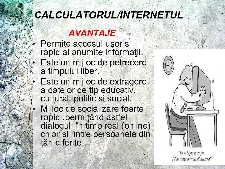CALCULATORUL/INTERNETUL • • AVANTAJE Permite accesul uşor si rapid al anumite informaţii. Este un