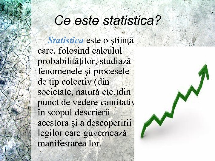 Ce este statistica? Statistica este o ştiinţă care, folosind calculul probabilităţilor, studiază fenomenele şi
