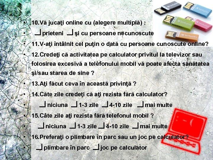 • 10. Vă jucaţi online cu (alegere multiplă) : • prieteni şi cu