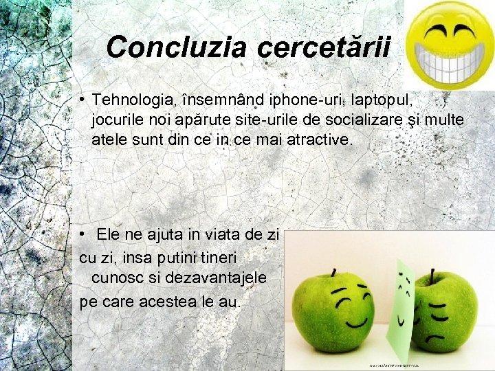 Concluzia cercetării • Tehnologia, însemnând iphone-uri, laptopul, jocurile noi apărute site-urile de socializare şi