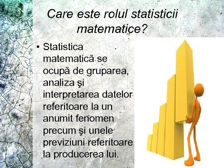 Care este rolul statisticii matematice? • Statistica matematică se ocupă de gruparea, analiza şi