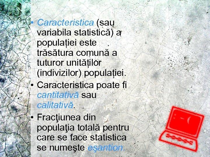 • Caracteristica (sau variabila statistică) a populației este trăsătura comună a tuturor unităților