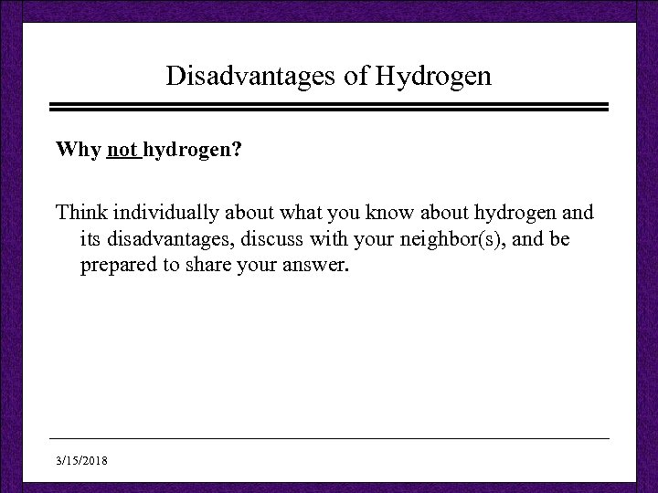Disadvantages of Hydrogen Why not hydrogen? Think individually about what you know about hydrogen