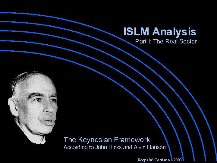 ISLM Analysis Part I: The Real Sector The Keynesian Framework According to John Hicks