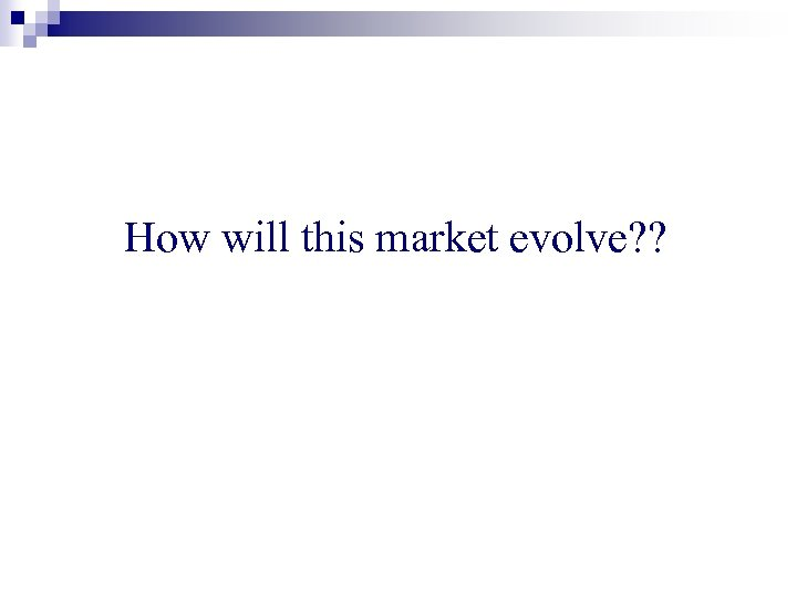 How will this market evolve? ?