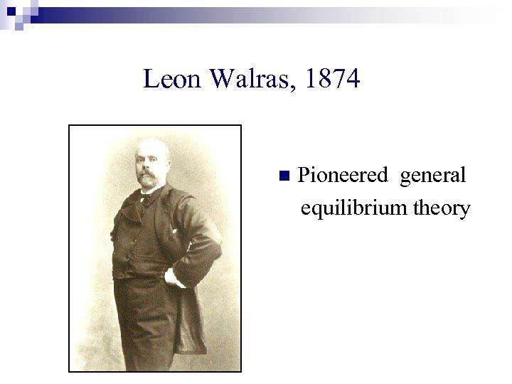 Leon Walras, 1874 n Pioneered general equilibrium theory