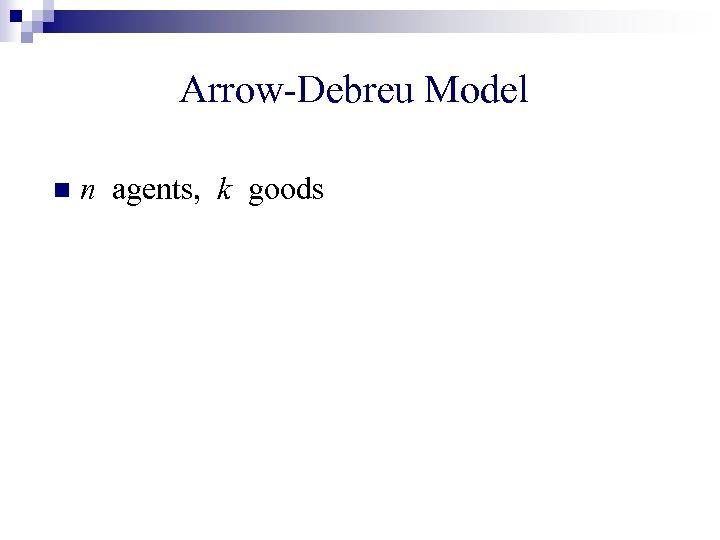 Arrow-Debreu Model n n agents, k goods