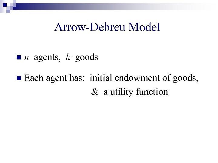 Arrow-Debreu Model n n agents, k goods n Each agent has: initial endowment of