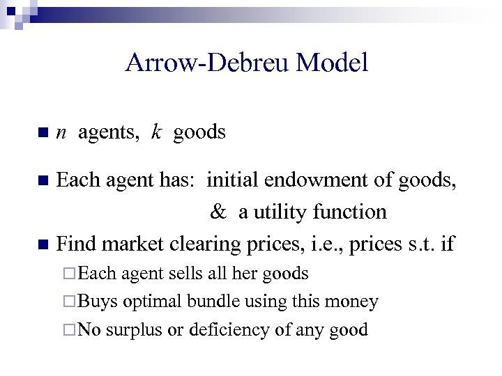 Arrow-Debreu Model n n agents, k goods Each agent has: initial endowment of goods,