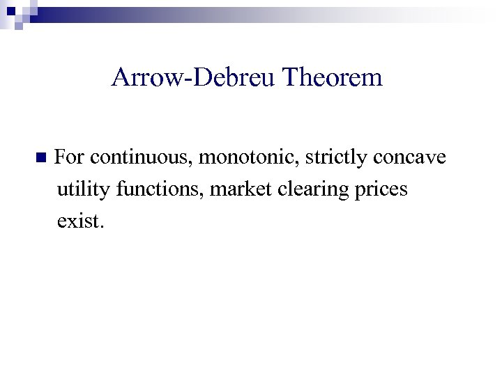 Arrow-Debreu Theorem n For continuous, monotonic, strictly concave utility functions, market clearing prices exist.
