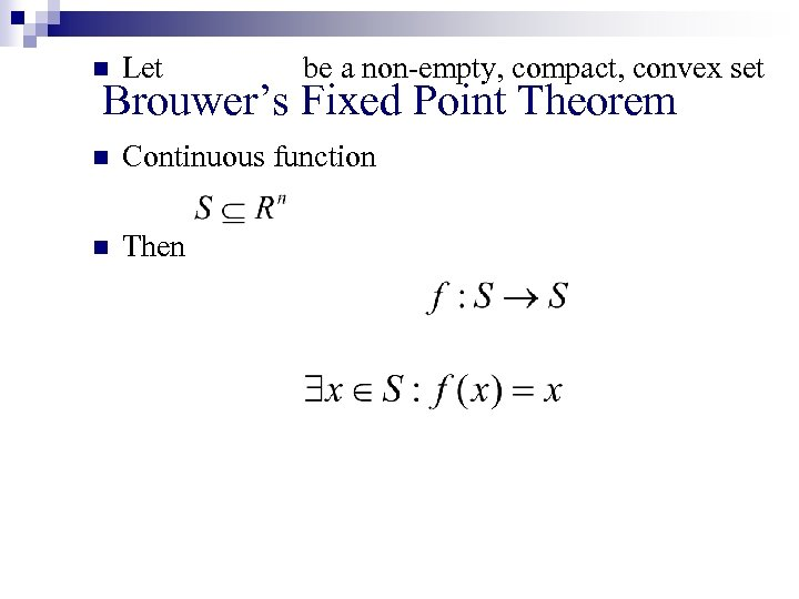 n Let be a non-empty, compact, convex set n Continuous function n Then Brouwer's