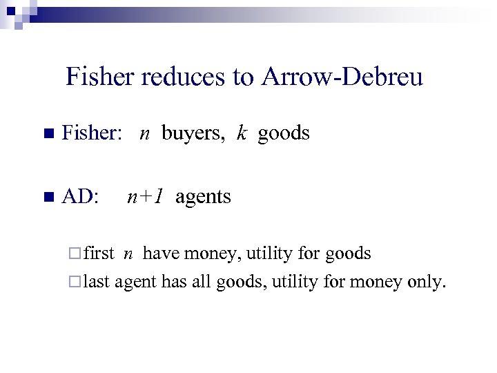 Fisher reduces to Arrow-Debreu n Fisher: n buyers, k goods n AD: ¨ first