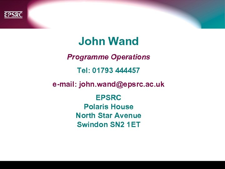 John Wand Programme Operations Tel: 01793 444457 e-mail: john. wand@epsrc. ac. uk EPSRC Polaris
