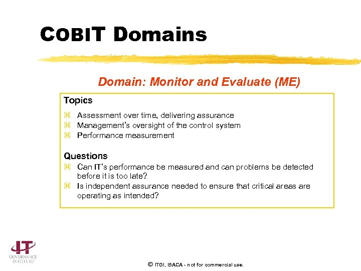 COBIT Domains Domain: Monitor and Evaluate (ME) Topics z Assessment over time, delivering assurance
