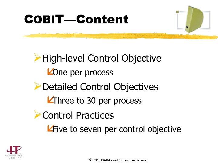 COBIT—Content ØHigh-level Control Objective å One per process ØDetailed Control Objectives å Three to