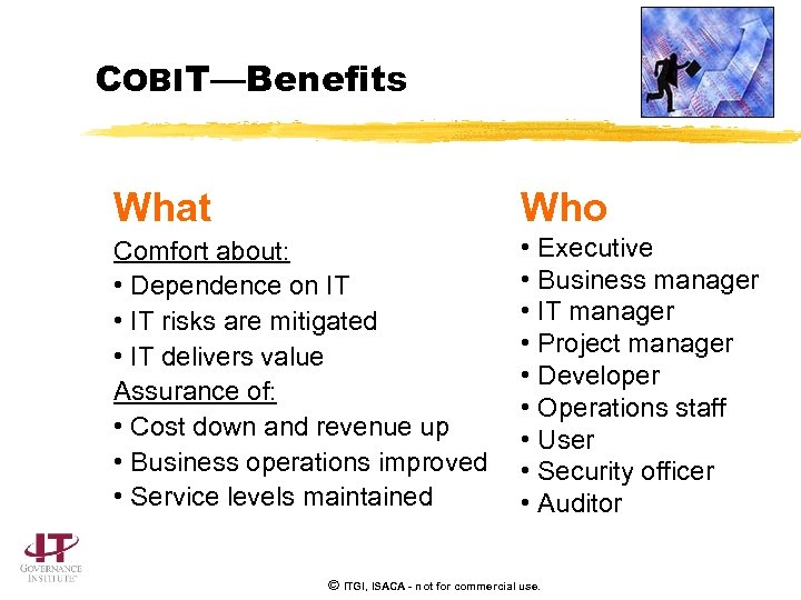 COBIT—Benefits What Who Comfort about: • Dependence on IT • IT risks are mitigated