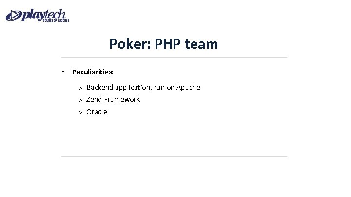 Poker: PHP team • Peculiarities: Backend application, run on Apache Zend Framework Oracle