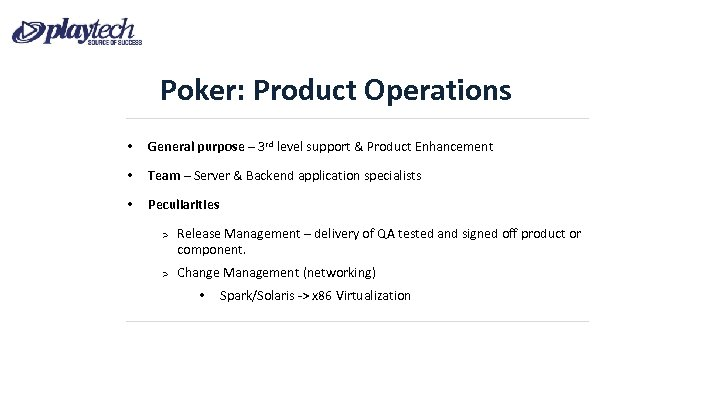 Poker: Product Operations • General purpose – 3 rd level support & Product Enhancement