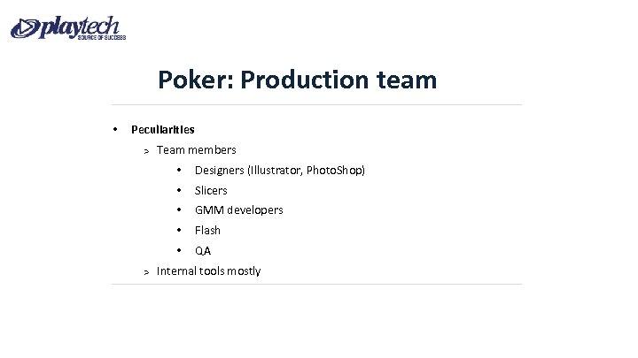 Poker: Production team • Peculiarities Team members • • Slicers • GMM developers •