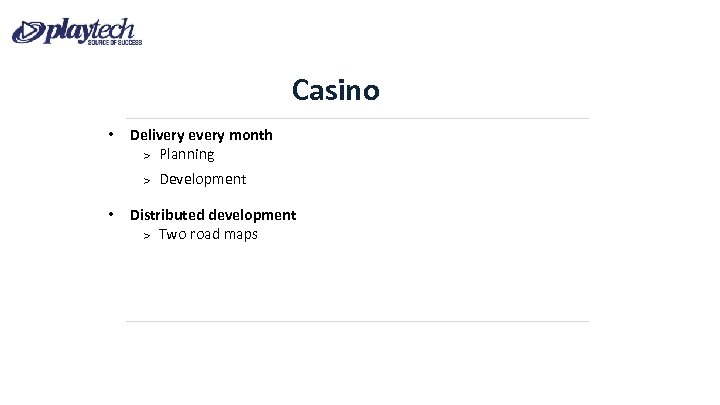 Casino • Delivery every month Planning Development • Distributed development Two road maps