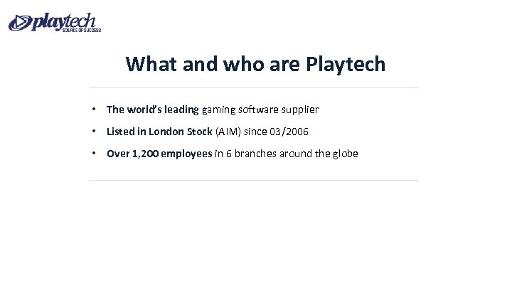 What and who are Playtech • The world's leading gaming software supplier • Listed