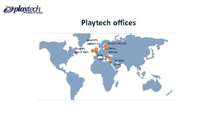 Playtech offices Ipswitch, London UK Douglas, Isle of Man Sofia, Bulgaria Tallinn, Estonia Tartu,