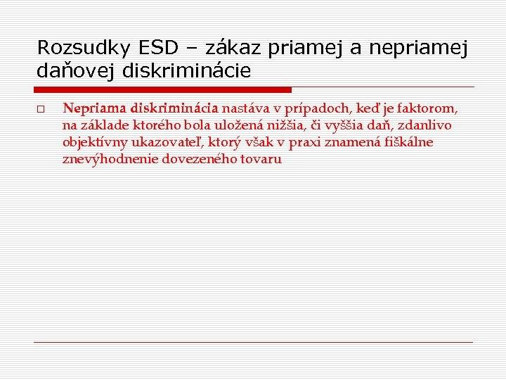 Rozsudky ESD – zákaz priamej a nepriamej daňovej diskriminácie Nepriama diskriminácia nastáva v prípadoch,