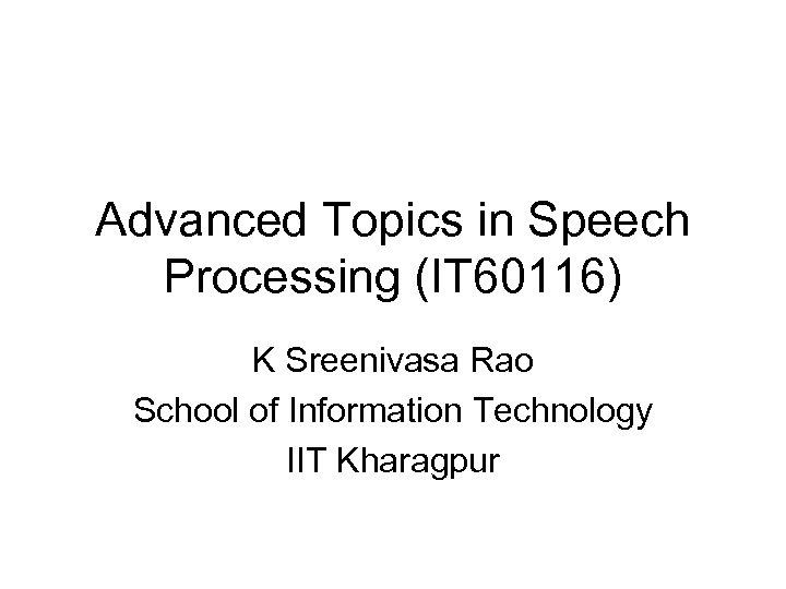 Advanced Topics in Speech Processing (IT 60116) K Sreenivasa Rao School of Information Technology