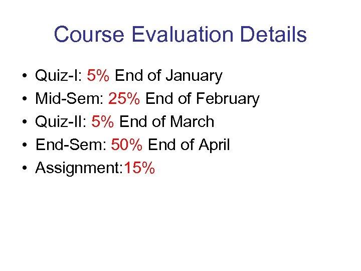 Course Evaluation Details • • • Quiz-I: 5% End of January Mid-Sem: 25% End