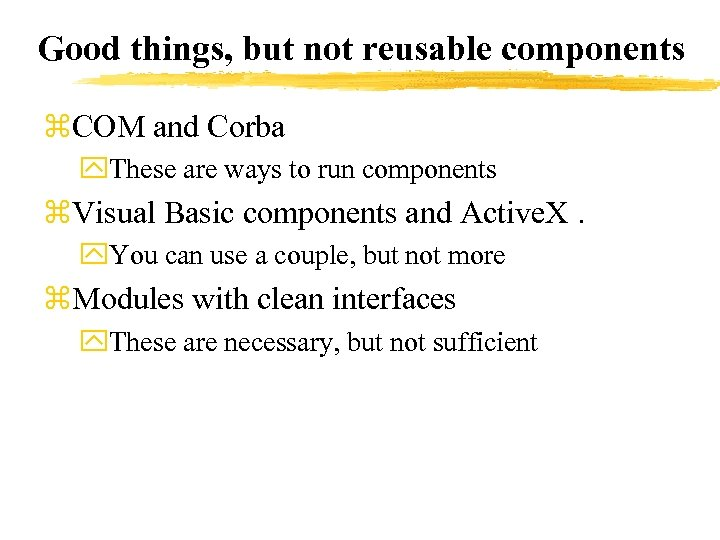 Good things, but not reusable components z. COM and Corba y. These are ways