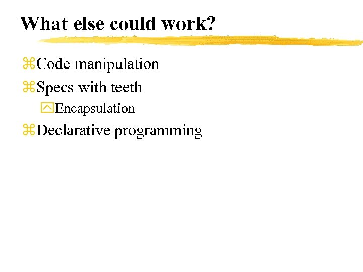What else could work? z. Code manipulation z. Specs with teeth y. Encapsulation z.