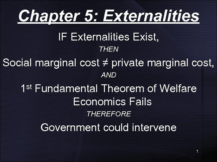 Chapter 5: Externalities IF Externalities Exist, THEN Social marginal cost ≠ private marginal cost,