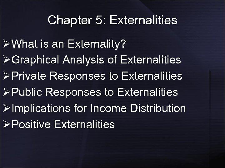 Chapter 5: Externalities ØWhat is an Externality? ØGraphical Analysis of Externalities ØPrivate Responses to