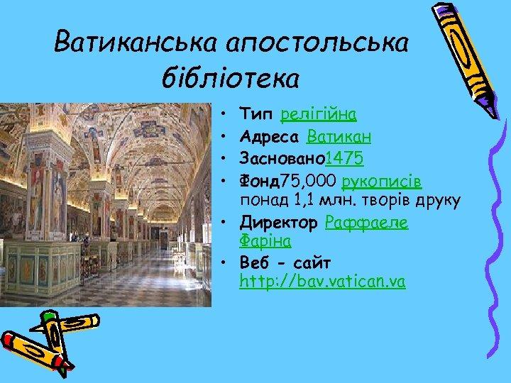 Ватиканська апостольська бібліотека • • Тип релігійна Адреса Ватикан Засновано 1475 Фонд 75, 000