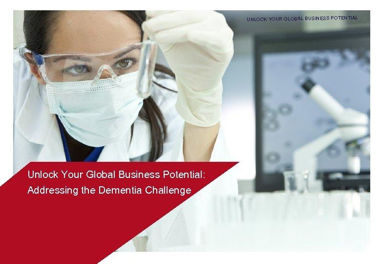 UNLOCK YOUR GLOBAL BUSINESS POTENTIAL Unlock Your Global Business Potential: Addressing the Dementia Challenge