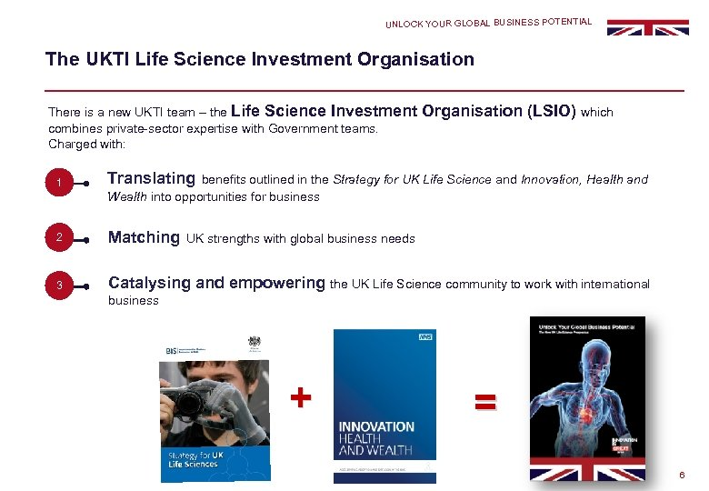 UNLOCK YOUR GLOBAL BUSINESS POTENTIAL The UKTI Life Science Investment Organisation There is a