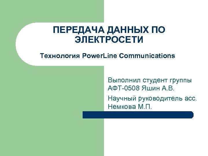 ПЕРЕДАЧА ДАННЫХ ПО ЭЛЕКТРОСЕТИ Технология Power. Line Communications Выполнил студент группы АФТ-0508 Яшин