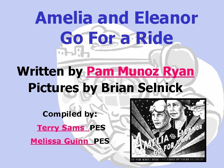 Amelia and Eleanor Go For a Ride Written by Pam Munoz Ryan Pictures by