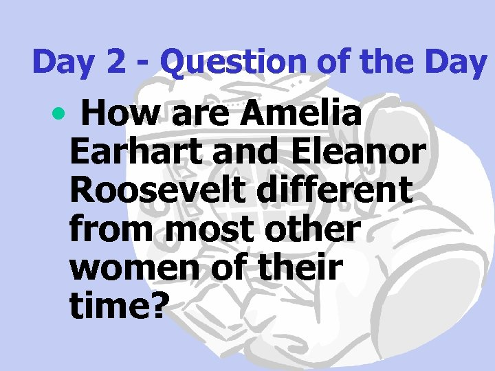 Day 2 - Question of the Day • How are Amelia Earhart and Eleanor