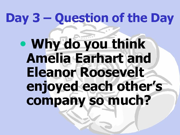 Day 3 – Question of the Day • Why do you think Amelia Earhart