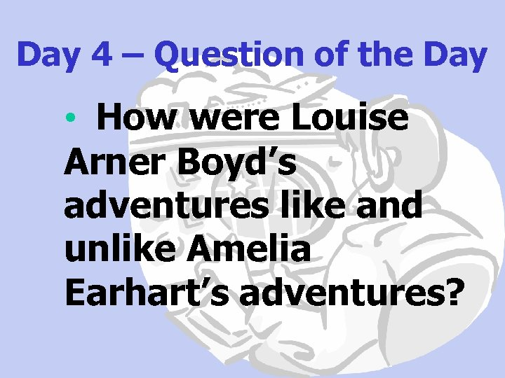 Day 4 – Question of the Day • How were Louise Arner Boyd's adventures