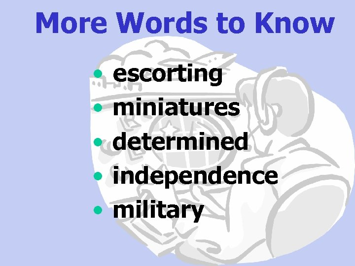 More Words to Know • • • escorting miniatures determined independence military
