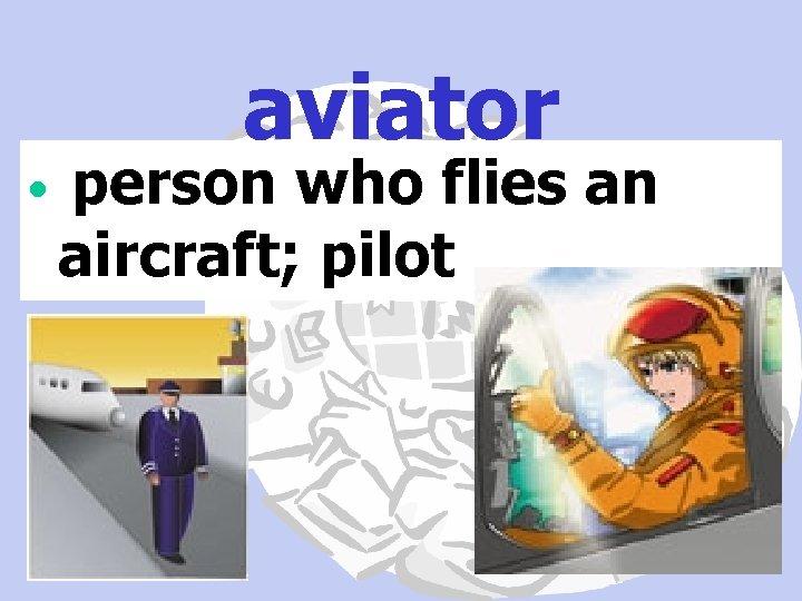 aviator • person who flies an aircraft; pilot